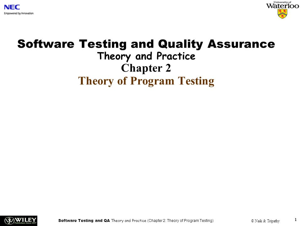 Software Testing and QA Theory and Practice (Chapter 2: Theory of Program Testing) © Naik & Tripathy 1 Software Testing and Quality Assurance Theory and Practice Chapter 2 Theory of Program Testing