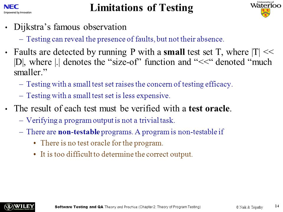 Software Testing and QA Theory and Practice (Chapter 2: Theory of Program Testing) © Naik & Tripathy 14 Limitations of Testing Dijkstra's famous observation –Testing can reveal the presence of faults, but not their absence.