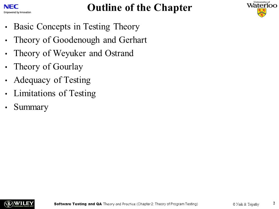Software Testing and QA Theory and Practice (Chapter 2: Theory of Program Testing) © Naik & Tripathy 3 Basic Concepts in Testing Theory Testing theory puts emphasis on –Detecting defects through program execution –Designing test cases from different sources: requirement specification, source code, and input and output domains of programs –Selecting a subset of tests cases from the entire input domain –Effectiveness of test selection strategies –Test oracles used during testing –Prioritizing the execution of test cases –Adequacy analysis of test cases
