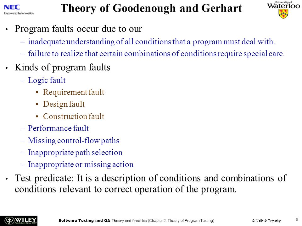 Software Testing and QA Theory and Practice (Chapter 2: Theory of Program Testing) © Naik & Tripathy 6 Theory of Goodenough and Gerhart Program faults occur due to our –inadequate understanding of all conditions that a program must deal with.