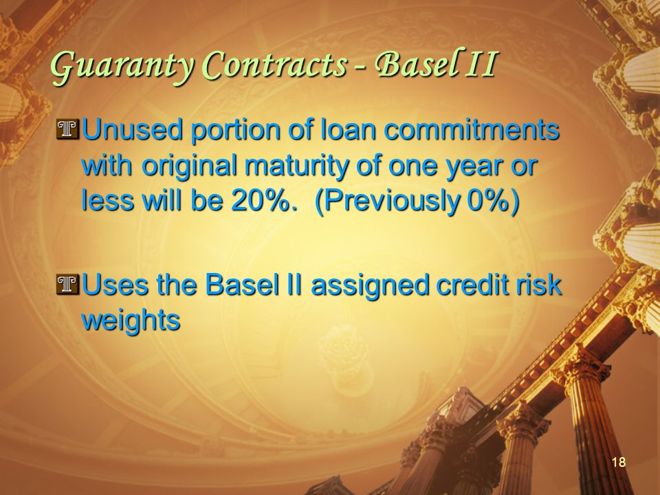 18 Guaranty Contracts - Basel II Unused portion of loan commitments with original maturity of one year or less will be 20%.