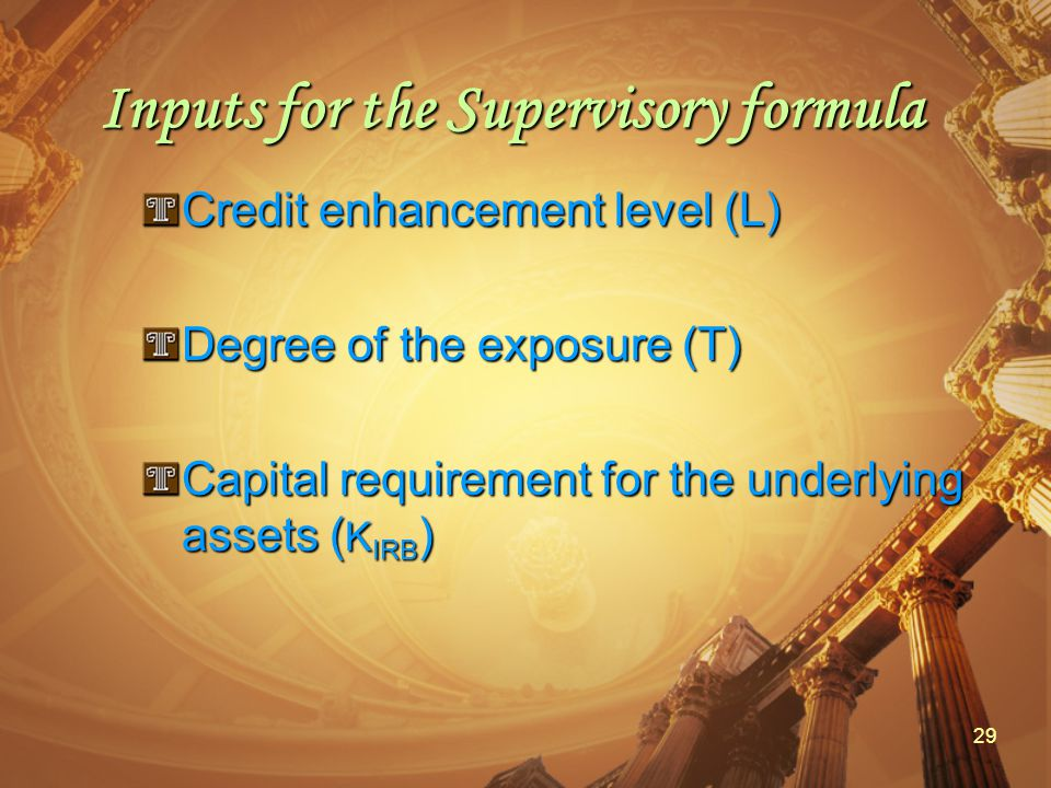 29 Inputs for the Supervisory formula Credit enhancement level (L) Degree of the exposure (T) Capital requirement for the underlying assets ( K IRB )