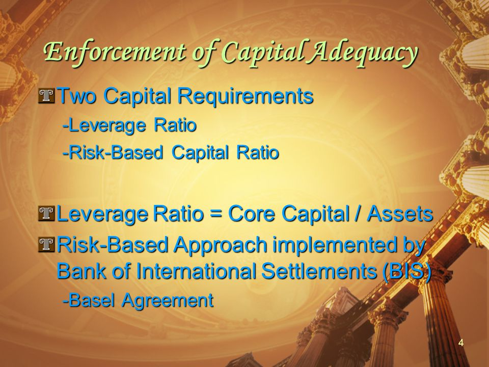 4 Enforcement of Capital Adequacy Two Capital Requirements -Leverage Ratio -Risk-Based Capital Ratio Leverage Ratio = Core Capital / Assets Risk-Based Approach implemented by Bank of International Settlements (BIS) -Basel Agreement