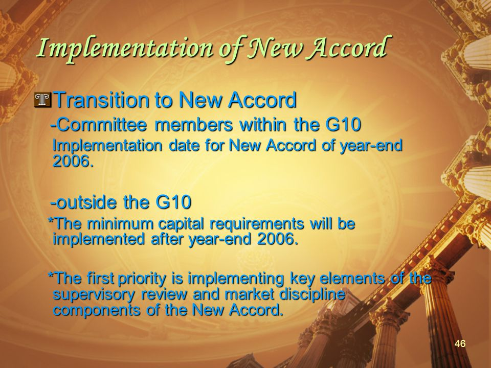 46 Implementation of New Accord Transition to New Accord -Committee members within the G10 -Committee members within the G10 Implementation date for New Accord of year-end 2006.