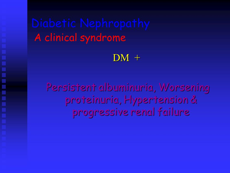 Diabetic Nephropathy A clinical syndrome DM + Persistent albuminuria, Worsening proteinuria, Hypertension & progressive renal failure Persistent albuminuria, Worsening proteinuria, Hypertension & progressive renal failure