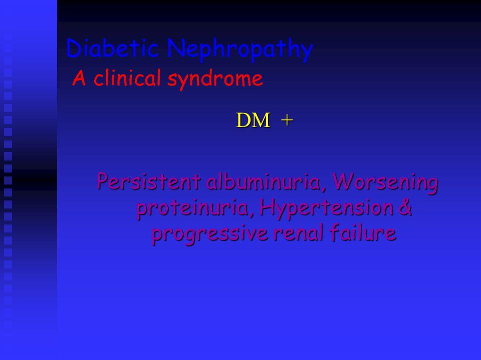 Diabetic Nephropathy A clinical syndrome DM + Persistent albuminuria, Worsening proteinuria, Hypertension & progressive renal failure Persistent album