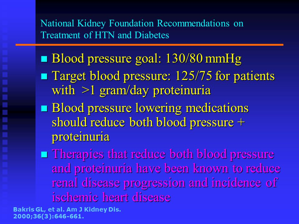 National Kidney Foundation Recommendations on Treatment of HTN and Diabetes n Blood pressure goal: 130/80 mmHg n Target blood pressure: 125/75 for patients with >1 gram/day proteinuria n Blood pressure lowering medications should reduce both blood pressure + proteinuria n Therapies that reduce both blood pressure and proteinuria have been known to reduce renal disease progression and incidence of ischemic heart disease Bakris GL, et al.