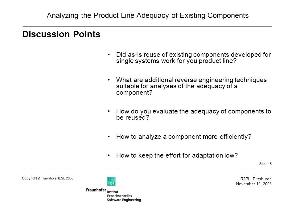 Slide 15 R2PL, Pittsburgh November 10, 2005 Copyright © Fraunhofer IESE 2005 Analyzing the Product Line Adequacy of Existing Components Discussion Points Did as-is reuse of existing components developed for single systems work for you product line.