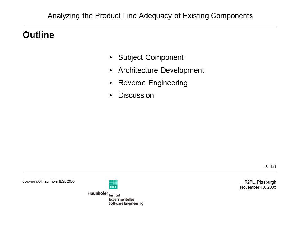 Slide 1 R2PL, Pittsburgh November 10, 2005 Copyright © Fraunhofer IESE 2005 Analyzing the Product Line Adequacy of Existing Components Outline Subject Component Architecture Development Reverse Engineering Discussion