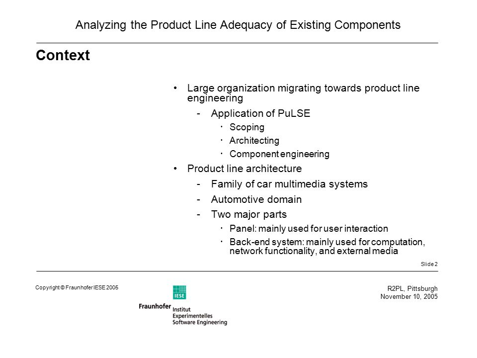 Slide 2 R2PL, Pittsburgh November 10, 2005 Copyright © Fraunhofer IESE 2005 Analyzing the Product Line Adequacy of Existing Components Context Large organization migrating towards product line engineering -Application of PuLSE  Scoping  Architecting  Component engineering Product line architecture -Family of car multimedia systems -Automotive domain -Two major parts  Panel: mainly used for user interaction  Back-end system: mainly used for computation, network functionality, and external media