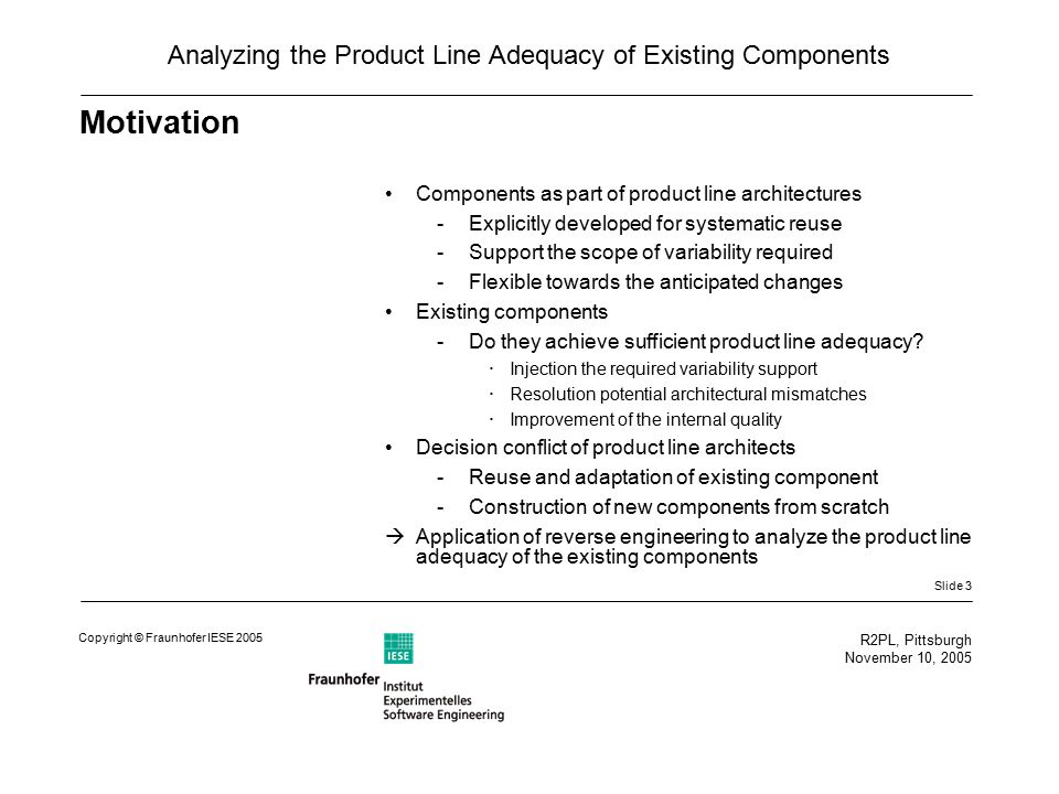 Slide 3 R2PL, Pittsburgh November 10, 2005 Copyright © Fraunhofer IESE 2005 Analyzing the Product Line Adequacy of Existing Components Motivation Components as part of product line architectures -Explicitly developed for systematic reuse -Support the scope of variability required -Flexible towards the anticipated changes Existing components -Do they achieve sufficient product line adequacy.