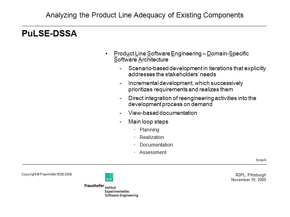 Slide 6 R2PL, Pittsburgh November 10, 2005 Copyright © Fraunhofer IESE 2005 Analyzing the Product Line Adequacy of Existing Components PuLSE-DSSA Product Line Software Engineering – Domain-Specific Software Architecture -Scenario-based development in iterations that explicitly addresses the stakeholders' needs -Incremental development, which successively prioritizes requirements and realizes them -Direct integration of reengineering activities into the development process on demand -View-based documentation -Main loop steps  Planning  Realization  Documentation  Assessment