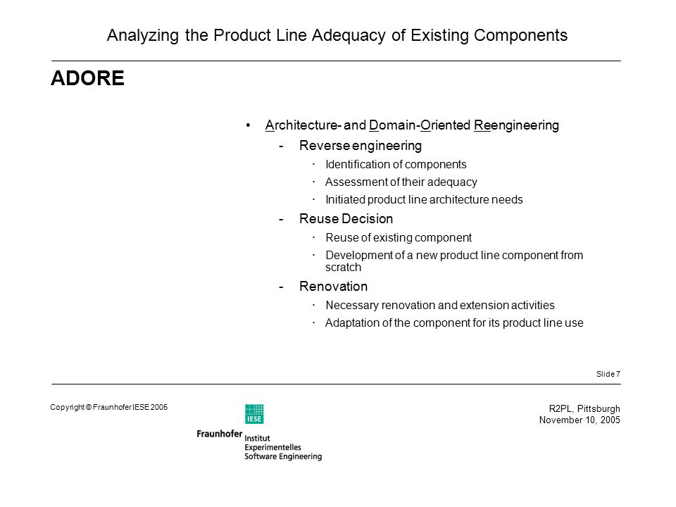 Slide 7 R2PL, Pittsburgh November 10, 2005 Copyright © Fraunhofer IESE 2005 Analyzing the Product Line Adequacy of Existing Components ADORE Architecture- and Domain-Oriented Reengineering -Reverse engineering  Identification of components  Assessment of their adequacy  Initiated product line architecture needs -Reuse Decision  Reuse of existing component  Development of a new product line component from scratch -Renovation  Necessary renovation and extension activities  Adaptation of the component for its product line use