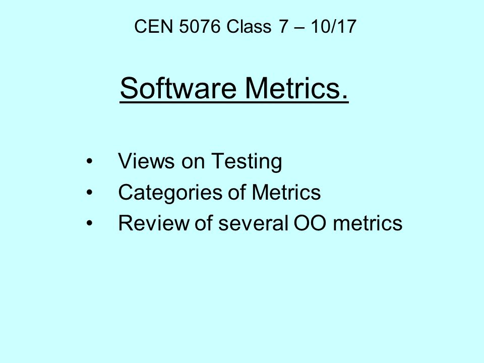 Software Metrics. Views on Testing Categories of Metrics Review of several OO metrics CEN 5076 Class 7 – 10/17