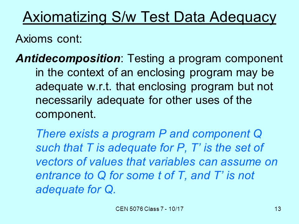 CEN 5076 Class 7 - 10/1713 Axiomatizing S/w Test Data Adequacy Axioms cont: Antidecomposition: Testing a program component in the context of an enclosing program may be adequate w.r.t.