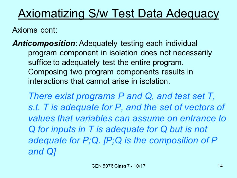 CEN 5076 Class 7 - 10/1714 Axiomatizing S/w Test Data Adequacy Axioms cont: Anticomposition: Adequately testing each individual program component in isolation does not necessarily suffice to adequately test the entire program.