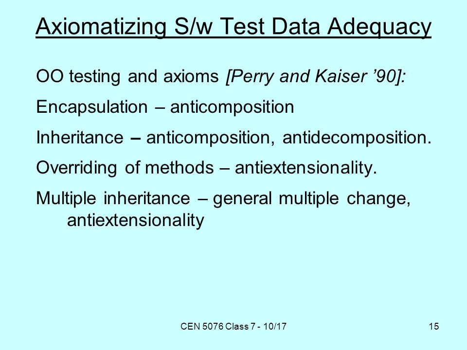 CEN 5076 Class 7 - 10/1715 Axiomatizing S/w Test Data Adequacy OO testing and axioms [Perry and Kaiser '90]: Encapsulation – anticomposition Inheritance – anticomposition, antidecomposition.