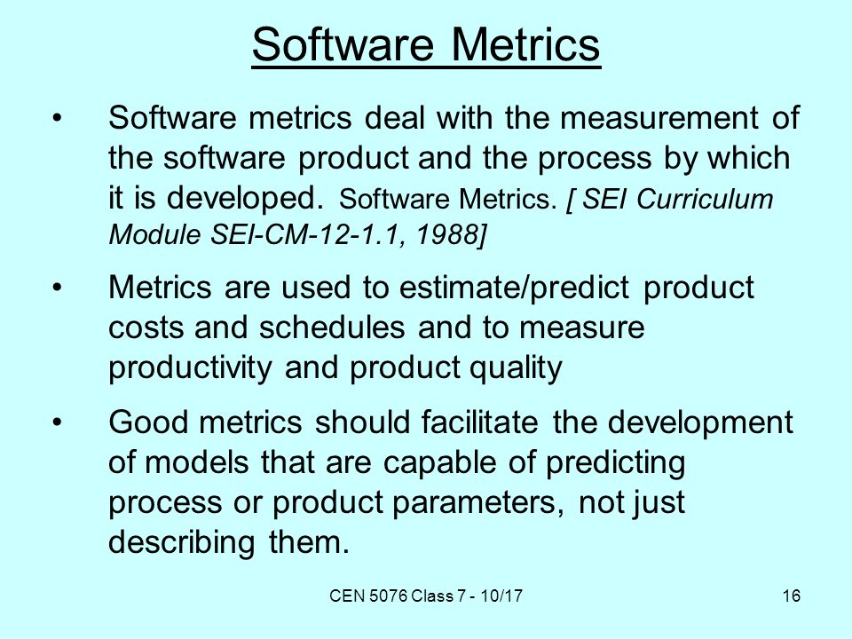 CEN 5076 Class 7 - 10/1716 Software Metrics Software metrics deal with the measurement of the software product and the process by which it is developed.