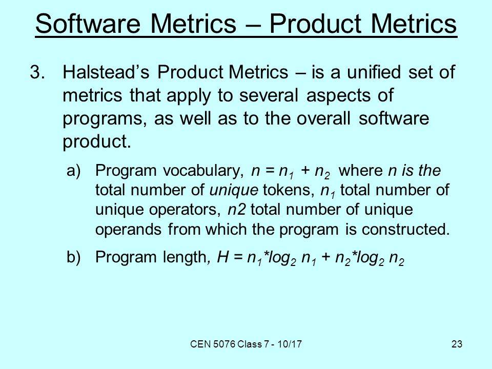 CEN 5076 Class 7 - 10/1723 Software Metrics – Product Metrics 3.Halstead's Product Metrics – is a unified set of metrics that apply to several aspects of programs, as well as to the overall software product.