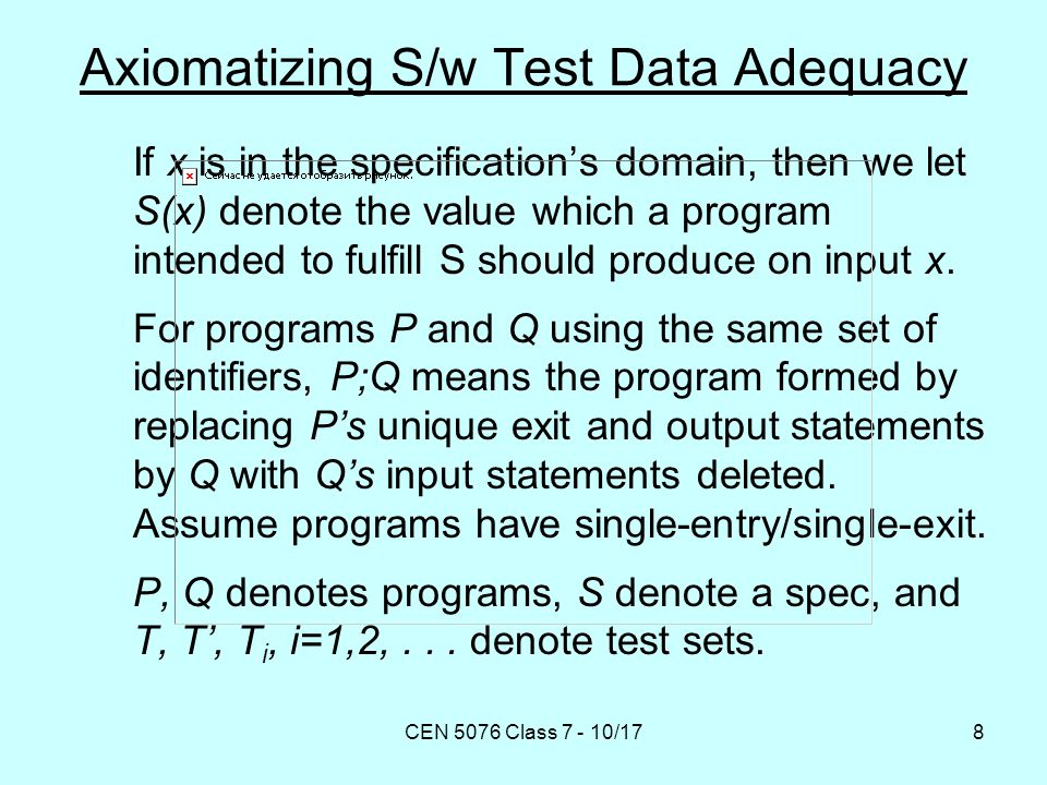 CEN 5076 Class 7 - 10/178 Axiomatizing S/w Test Data Adequacy If x is in the specification's domain, then we let S(x) denote the value which a program intended to fulfill S should produce on input x.
