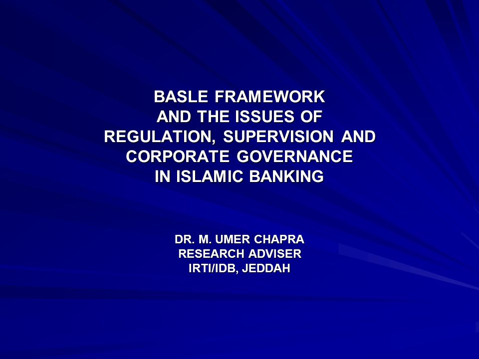 BASLE FRAMEWORK AND THE ISSUES OF REGULATION, SUPERVISION AND CORPORATE GOVERNANCE IN ISLAMIC BANKING DR.