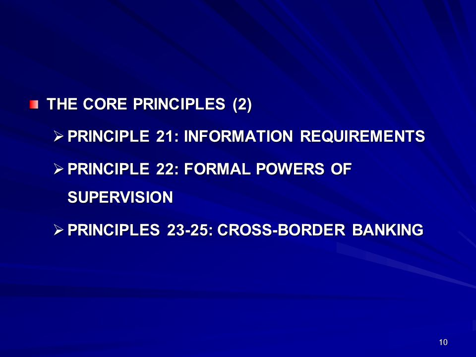 10 THE CORE PRINCIPLES (2)  PRINCIPLE 21: INFORMATION REQUIREMENTS  PRINCIPLE 22: FORMAL POWERS OF SUPERVISION  PRINCIPLES 23-25: CROSS-BORDER BANKING