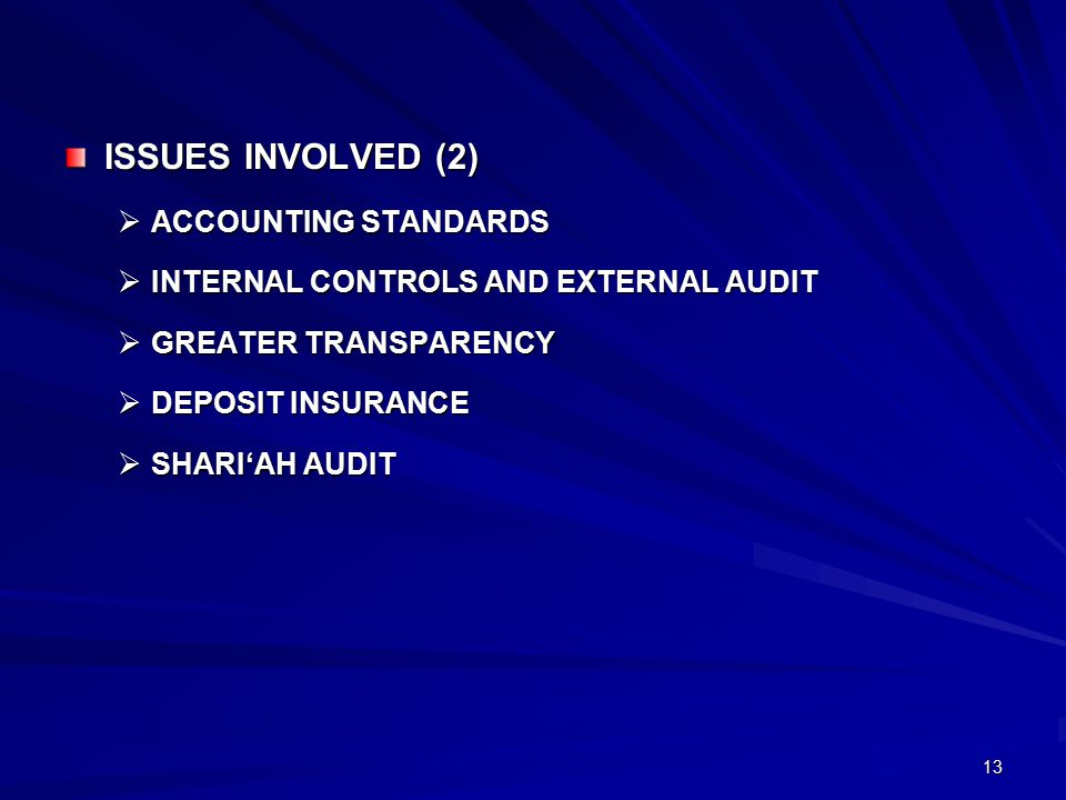 13 ISSUES INVOLVED (2)  ACCOUNTING STANDARDS  INTERNAL CONTROLS AND EXTERNAL AUDIT  GREATER TRANSPARENCY  DEPOSIT INSURANCE  SHARI'AH AUDIT