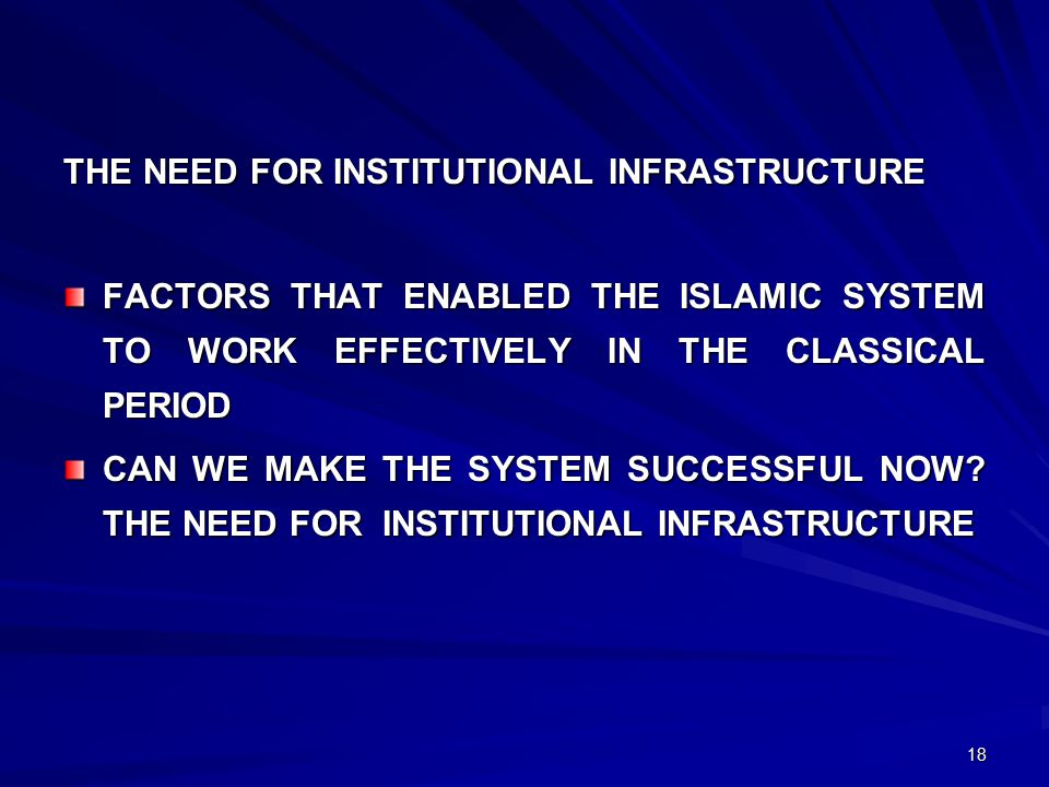 18 THE NEED FOR INSTITUTIONAL INFRASTRUCTURE FACTORS THAT ENABLED THE ISLAMIC SYSTEM TO WORK EFFECTIVELY IN THE CLASSICAL PERIOD CAN WE MAKE THE SYSTEM SUCCESSFUL NOW.