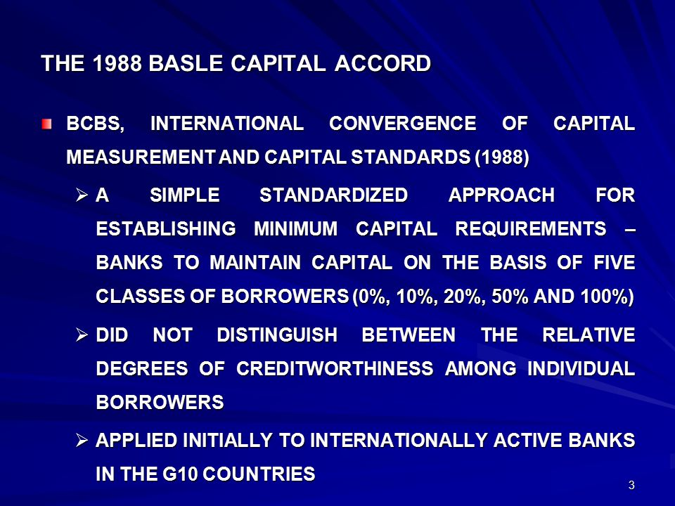 3 THE 1988 BASLE CAPITAL ACCORD BCBS, INTERNATIONAL CONVERGENCE OF CAPITAL MEASUREMENT AND CAPITAL STANDARDS (1988)  A SIMPLE STANDARDIZED APPROACH FOR ESTABLISHING MINIMUM CAPITAL REQUIREMENTS – BANKS TO MAINTAIN CAPITAL ON THE BASIS OF FIVE CLASSES OF BORROWERS (0%, 10%, 20%, 50% AND 100%)  DID NOT DISTINGUISH BETWEEN THE RELATIVE DEGREES OF CREDITWORTHINESS AMONG INDIVIDUAL BORROWERS  APPLIED INITIALLY TO INTERNATIONALLY ACTIVE BANKS IN THE G10 COUNTRIES