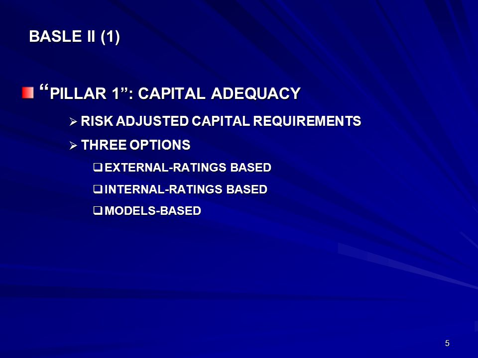 5 BASLE II (1) PILLAR 1 : CAPITAL ADEQUACY  RISK ADJUSTED CAPITAL REQUIREMENTS  THREE OPTIONS  EXTERNAL-RATINGS BASED  INTERNAL-RATINGS BASED  MODELS-BASED