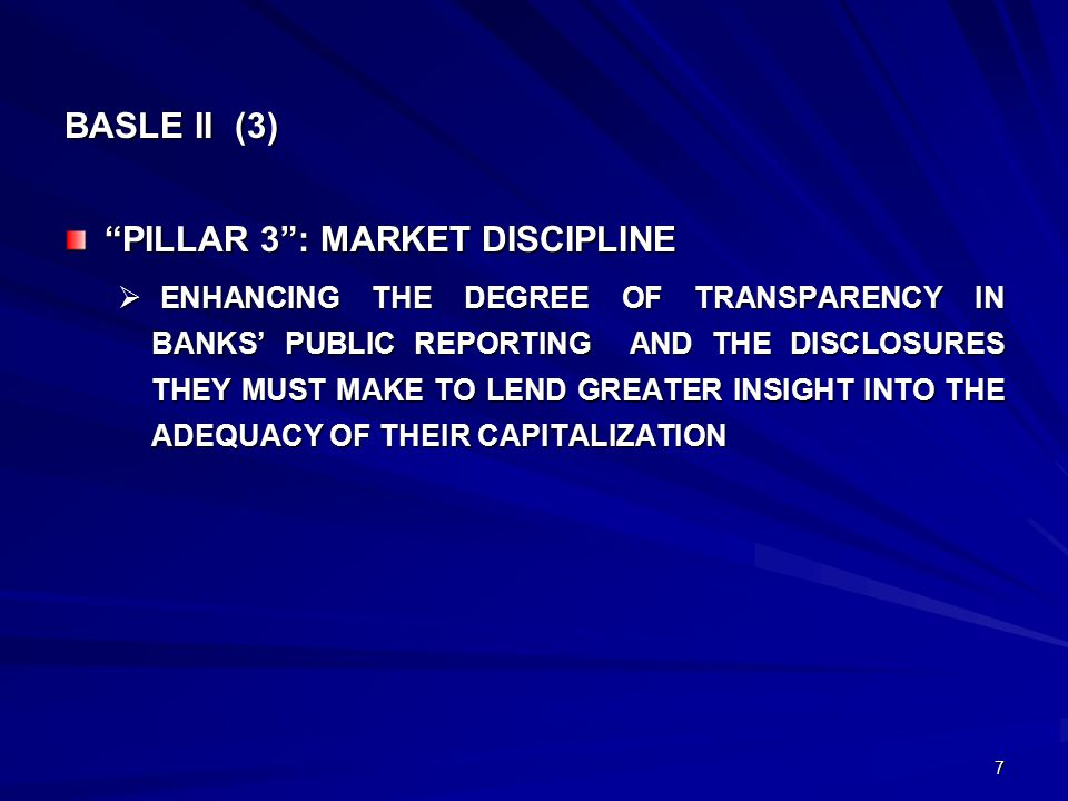 7 BASLE II (3) PILLAR 3 : MARKET DISCIPLINE  ENHANCING THE DEGREE OF TRANSPARENCY IN BANKS' PUBLIC REPORTING AND THE DISCLOSURES THEY MUST MAKE TO LEND GREATER INSIGHT INTO THE ADEQUACY OF THEIR CAPITALIZATION