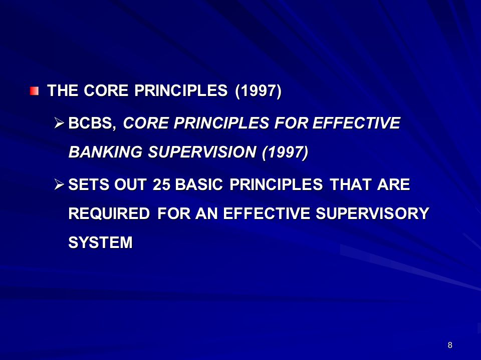 8 THE CORE PRINCIPLES (1997)  BCBS, CORE PRINCIPLES FOR EFFECTIVE BANKING SUPERVISION (1997)  SETS OUT 25 BASIC PRINCIPLES THAT ARE REQUIRED FOR AN EFFECTIVE SUPERVISORY SYSTEM