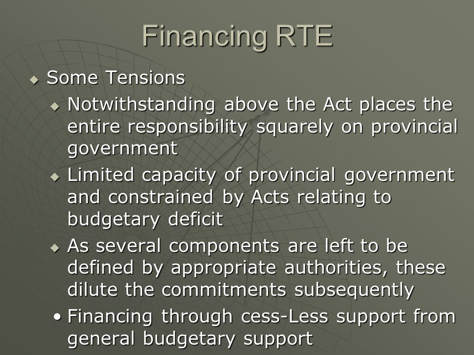 Financing RTE  Some Tensions  Notwithstanding above the Act places the entire responsibility squarely on provincial government  Limited capacity of provincial government and constrained by Acts relating to budgetary deficit  As several components are left to be defined by appropriate authorities, these dilute the commitments subsequently Financing through cess-Less support from general budgetary supportFinancing through cess-Less support from general budgetary support