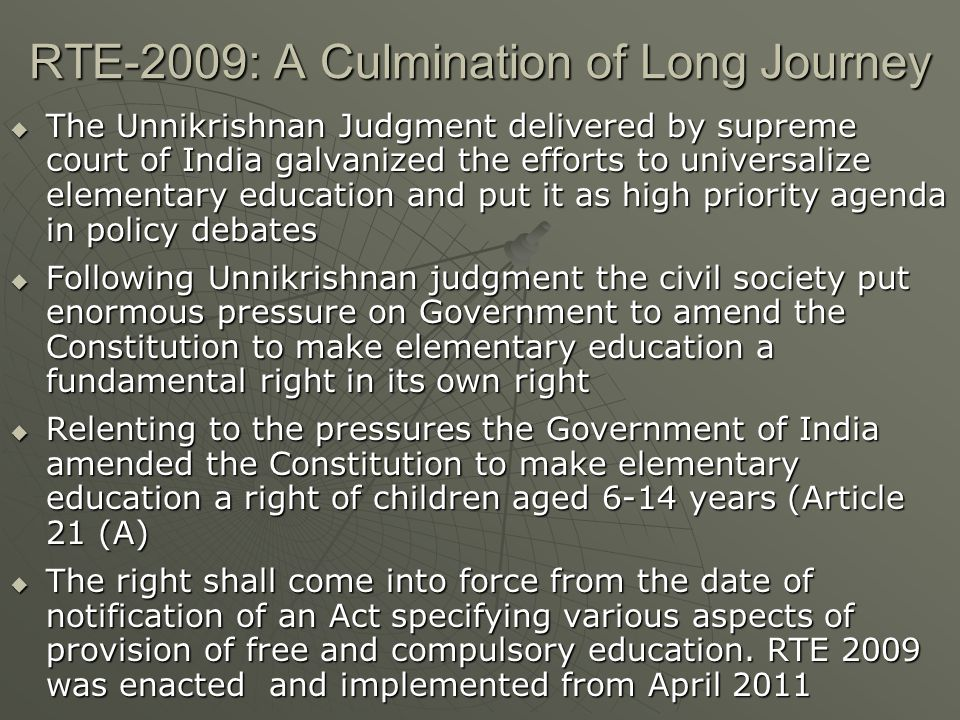 RTE-2009: A Culmination of Long Journey  The Unnikrishnan Judgment delivered by supreme court of India galvanized the efforts to universalize elementary education and put it as high priority agenda in policy debates  Following Unnikrishnan judgment the civil society put enormous pressure on Government to amend the Constitution to make elementary education a fundamental right in its own right  Relenting to the pressures the Government of India amended the Constitution to make elementary education a right of children aged 6-14 years (Article 21 (A)  The right shall come into force from the date of notification of an Act specifying various aspects of provision of free and compulsory education.
