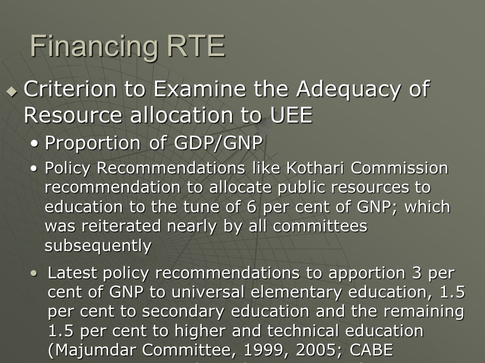 Financing RTE  Criterion to Examine the Adequacy of Resource allocation to UEE Proportion of GDP/GNPProportion of GDP/GNP Policy Recommendations like Kothari Commission recommendation to allocate public resources to education to the tune of 6 per cent of GNP; which was reiterated nearly by all committees subsequentlyPolicy Recommendations like Kothari Commission recommendation to allocate public resources to education to the tune of 6 per cent of GNP; which was reiterated nearly by all committees subsequently Latest policy recommendations to apportion 3 per cent of GNP to universal elementary education, 1.5 per cent to secondary education and the remaining 1.5 per cent to higher and technical education (Majumdar Committee, 1999, 2005; CABE Committee on Higher Education, 2005)Latest policy recommendations to apportion 3 per cent of GNP to universal elementary education, 1.5 per cent to secondary education and the remaining 1.5 per cent to higher and technical education (Majumdar Committee, 1999, 2005; CABE Committee on Higher Education, 2005)