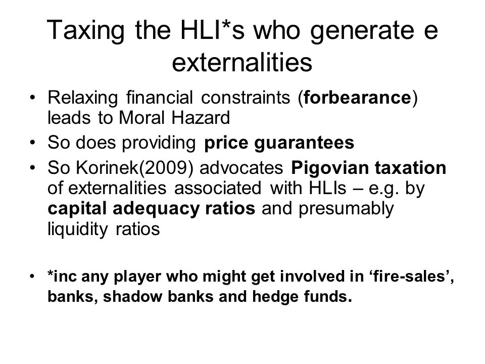 Taxing the HLI*s who generate e externalities Relaxing financial constraints (forbearance) leads to Moral Hazard So does providing price guarantees So Korinek(2009) advocates Pigovian taxation of externalities associated with HLIs – e.g.