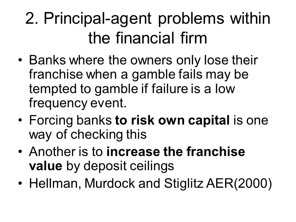2. Principal-agent problems within the financial firm Banks where the owners only lose their franchise when a gamble fails may be tempted to gamble if