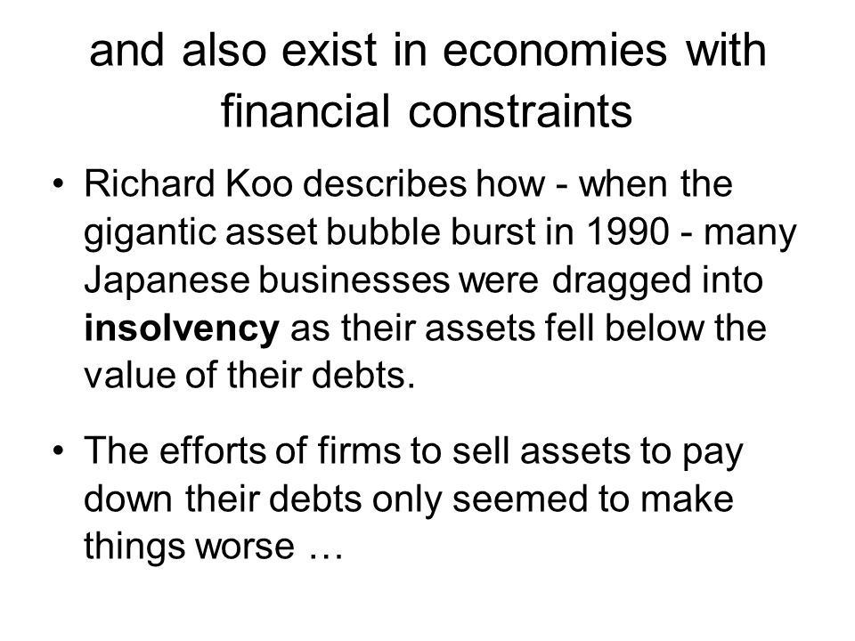 and also exist in economies with financial constraints Richard Koo describes how - when the gigantic asset bubble burst in 1990 - many Japanese businesses were dragged into insolvency as their assets fell below the value of their debts.