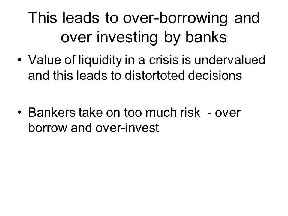 This leads to over-borrowing and over investing by banks Value of liquidity in a crisis is undervalued and this leads to distortoted decisions Bankers take on too much risk - over borrow and over-invest