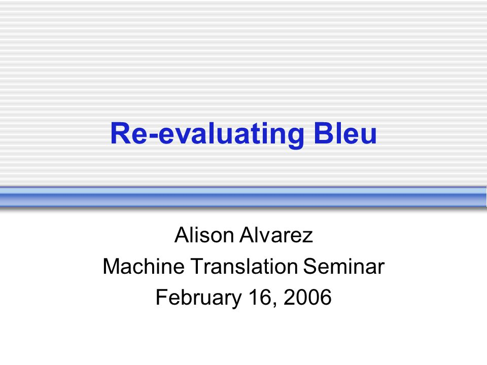 Re-evaluating Bleu Alison Alvarez Machine Translation Seminar February 16, 2006