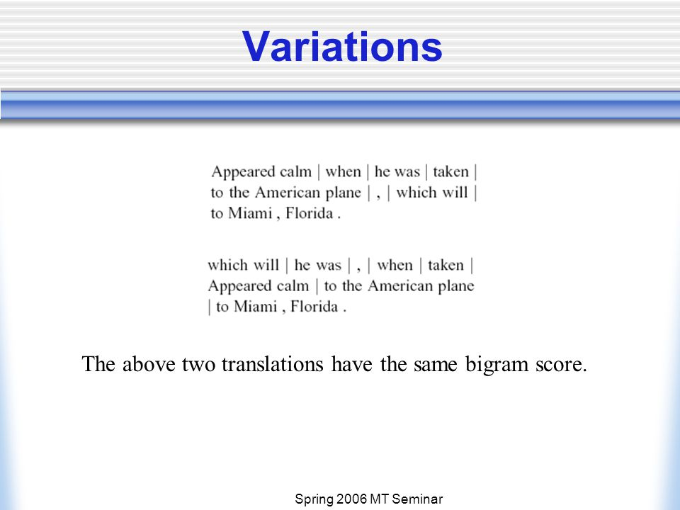 Spring 2006 MT Seminar Variations The above two translations have the same bigram score.