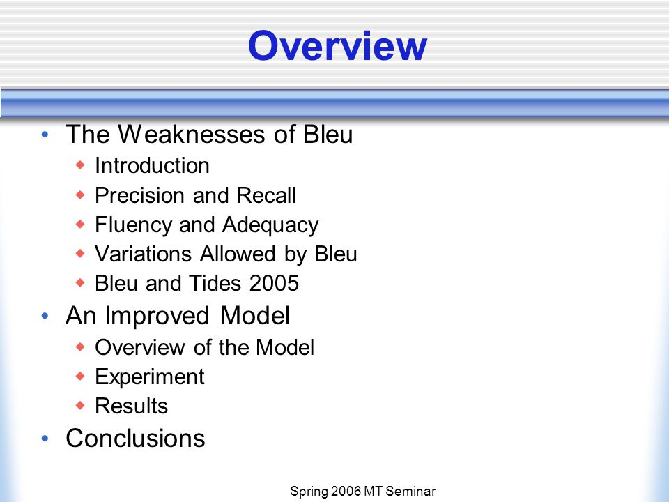 Spring 2006 MT Seminar Overview The Weaknesses of Bleu  Introduction  Precision and Recall  Fluency and Adequacy  Variations Allowed by Bleu  Bleu and Tides 2005 An Improved Model  Overview of the Model  Experiment  Results Conclusions
