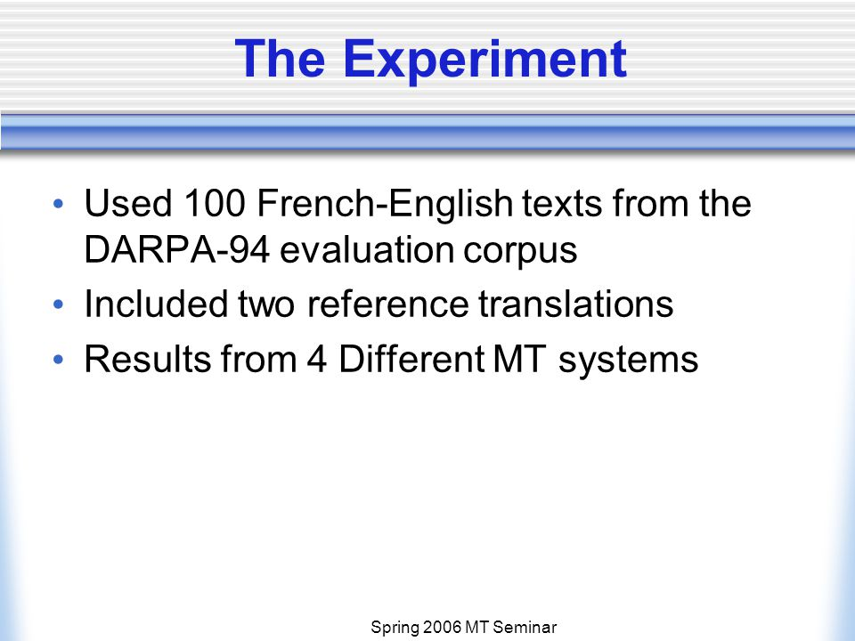Spring 2006 MT Seminar The Experiment Used 100 French-English texts from the DARPA-94 evaluation corpus Included two reference translations Results from 4 Different MT systems