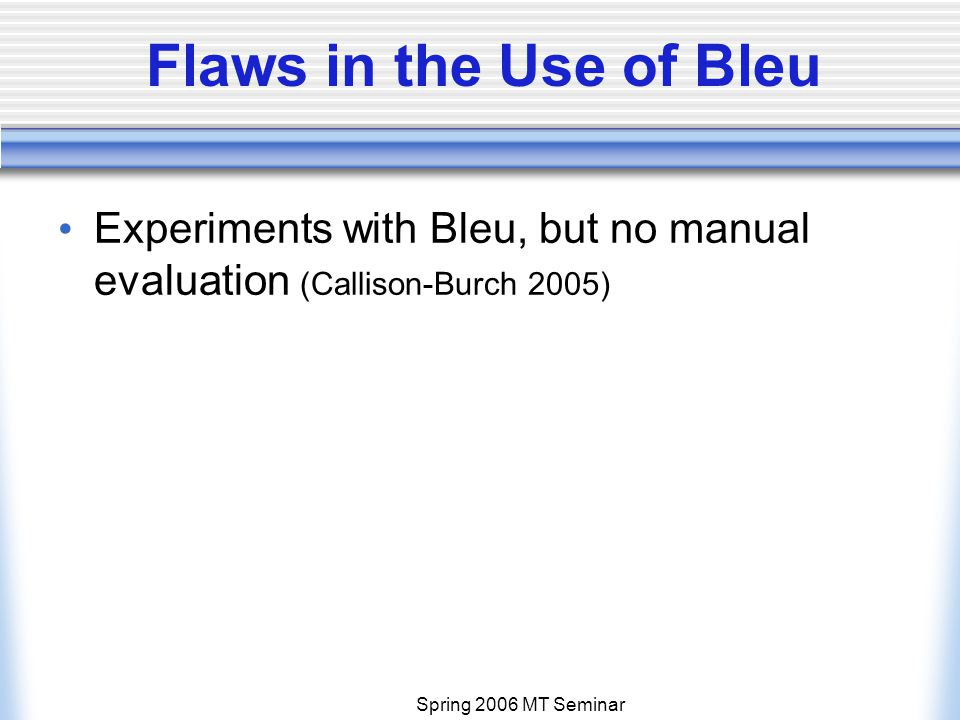 Spring 2006 MT Seminar Flaws in the Use of Bleu Experiments with Bleu, but no manual evaluation (Callison-Burch 2005)