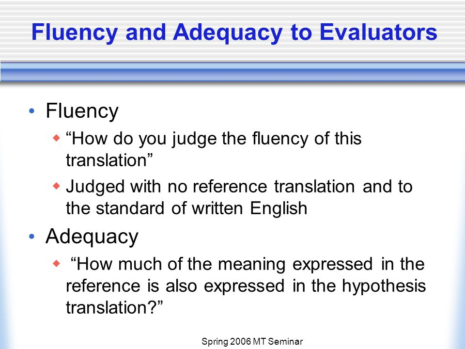 Spring 2006 MT Seminar Fluency and Adequacy to Evaluators Fluency  How do you judge the fluency of this translation  Judged with no reference translation and to the standard of written English Adequacy  How much of the meaning expressed in the reference is also expressed in the hypothesis translation