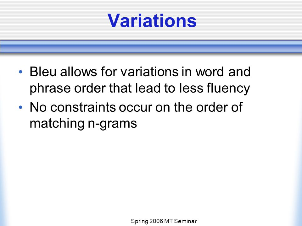 Spring 2006 MT Seminar Variations Bleu allows for variations in word and phrase order that lead to less fluency No constraints occur on the order of matching n-grams