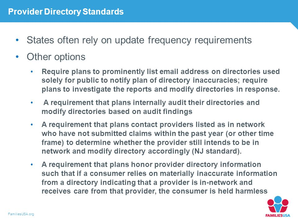 FamiliesUSA.org Provider Directory Standards States often rely on update frequency requirements Other options Require plans to prominently list email address on directories used solely for public to notify plan of directory inaccuracies; require plans to investigate the reports and modify directories in response.