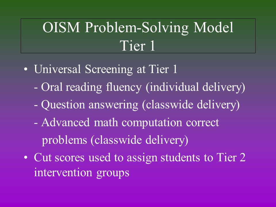 OISM Problem-Solving Model Tier 1 Universal Screening at Tier 1 - Oral reading fluency (individual delivery) - Question answering (classwide delivery) - Advanced math computation correct problems (classwide delivery) Cut scores used to assign students to Tier 2 intervention groups