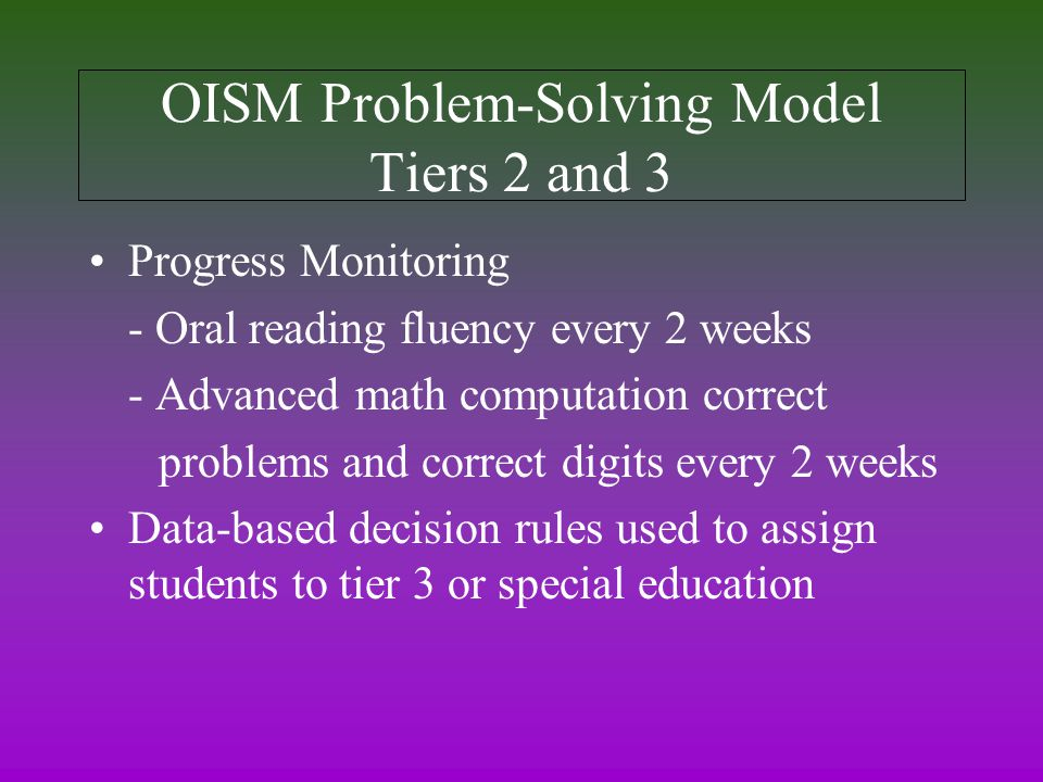 OISM Problem-Solving Model Tiers 2 and 3 Progress Monitoring - Oral reading fluency every 2 weeks - Advanced math computation correct problems and correct digits every 2 weeks Data-based decision rules used to assign students to tier 3 or special education