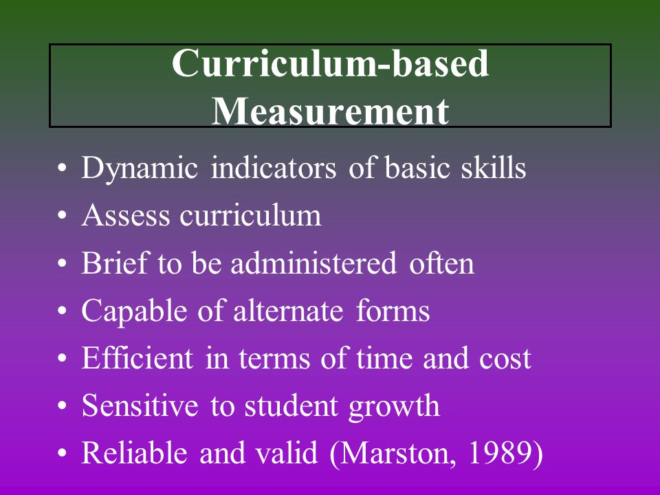 Curriculum-based Measurement Dynamic indicators of basic skills Assess curriculum Brief to be administered often Capable of alternate forms Efficient in terms of time and cost Sensitive to student growth Reliable and valid (Marston, 1989)